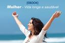 [EBOOK] Mulher - Vida Longa e Saudável. Práticas e cuidados para ter melhor qualidade de vida e prevenir doenças